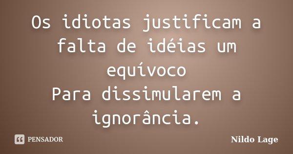 Os idiotas justificam a falta de idéias um equívoco Para dissimularem a ignorância.... Frase de Nildo Lage.