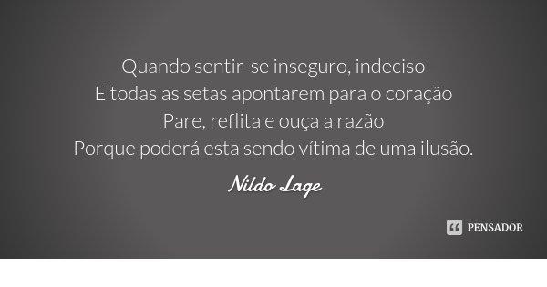 Quando sentir-se inseguro, indeciso E todas as setas apontarem para o coração Pare, reflita e ouça a razão Porque poderá esta sendo vítima de uma ilusão.... Frase de Nildo Lage.