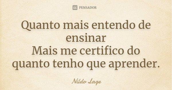 Quanto mais entendo de ensinar Mais me certifico do quanto tenho que aprender.... Frase de Nildo Lage.