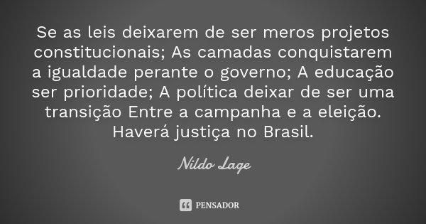 Se as leis deixarem de ser meros projetos constitucionais; As camadas conquistarem a igualdade perante o governo; A educação ser prioridade; A política deixar d... Frase de Nildo Lage.