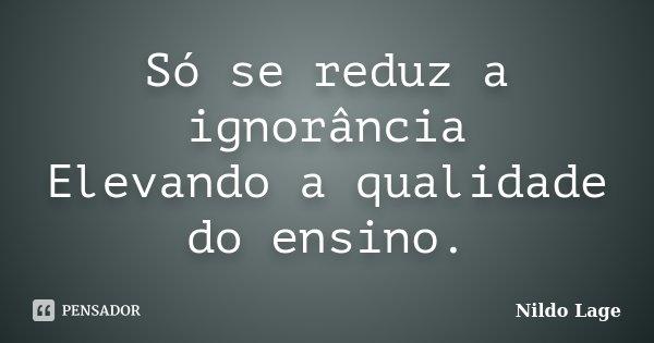 Só se reduz a ignorância Elevando a qualidade do ensino.... Frase de Nildo Lage.