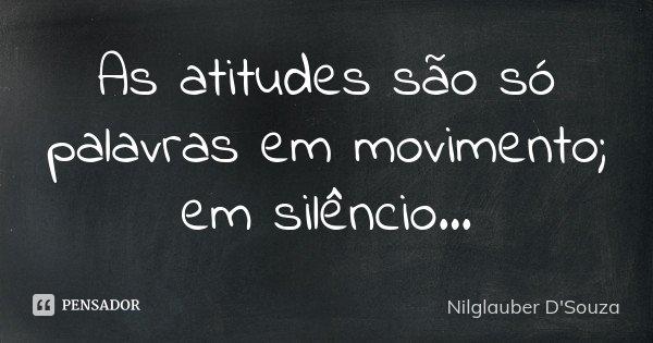 As atitudes são só palavras em movimento; em silêncio...... Frase de Nilglauber D'Souza.