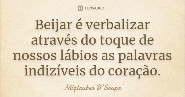 Beijar é verbalizar através do toque de nossos lábios as palavras indizíveis do coração.... Frase de Nilglauber D'Souza.