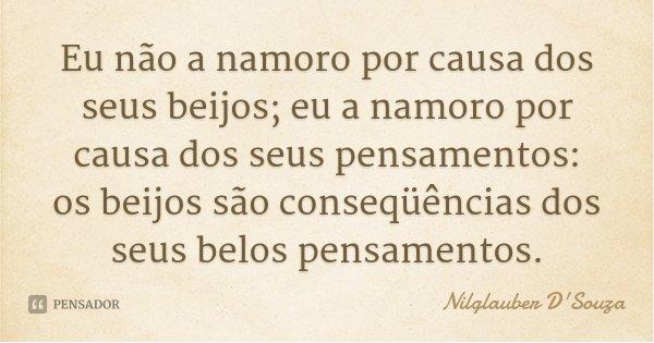 Eu não a namoro por causa dos seus beijos; eu a namoro por causa dos seus pensamentos: os beijos são conseqüências dos seus belos pensamentos.... Frase de Nilglauber D'Souza.