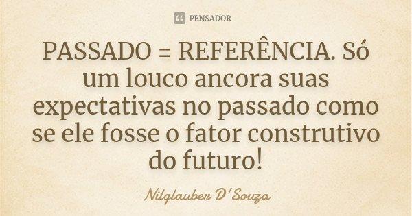 PASSADO = REFERÊNCIA; Só um louco ancora suas expectativas no passado como se ele fosse o fator construtivo do futuro! [...]... Frase de Nilglauber D'Souza.