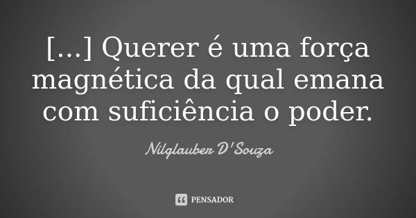 [...] Querer é uma força magnética da qual emana com suficiência o poder.... Frase de Nilglauber D'Souza.
