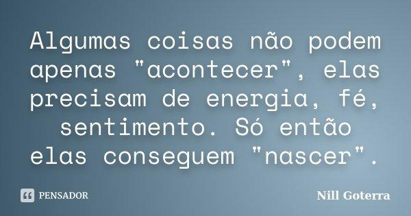 """Algumas coisas não podem apenas """"acontecer"""", elas precisam de energia, fé, sentimento. Só então elas conseguem """"nascer"""".... Frase de Nill Goterra."""