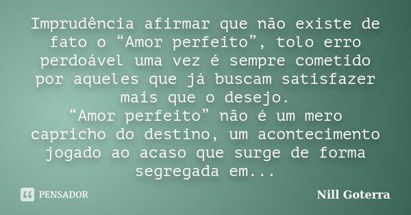 """Imprudência afirmar que não existe de fato o """"Amor perfeito"""", tolo erro perdoável uma vez é sempre cometido por aqueles que já buscam satisfazer mais que o dese... Frase de Nill Goterra."""