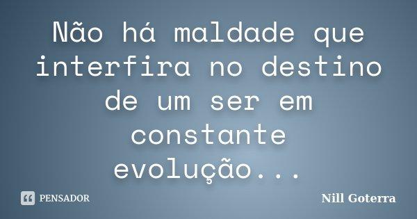 Não há maldade que interfira no destino de um ser em constante evolução...... Frase de Nill Goterra.