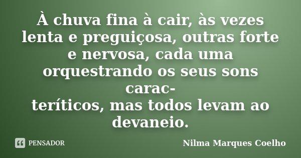 À chuva fina à cair, às vezes lenta e preguiçosa, outras forte e nervosa, cada uma orquestrando os seus sons carac- teríticos, mas todos levam ao devaneio.... Frase de Nilma Marques Coelho.