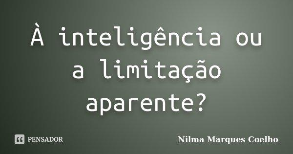 À inteligência ou a limitação aparente?... Frase de Nilma Marques Coelho.