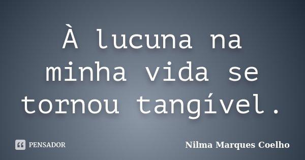 À lucuna na minha vida se tornou tangível.... Frase de Nilma Marques Coelho.