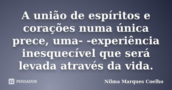 A união de espíritos e corações numa única prece, uma- -experiência inesquecível que será levada através da vida.... Frase de Nilma Marques Coelho.