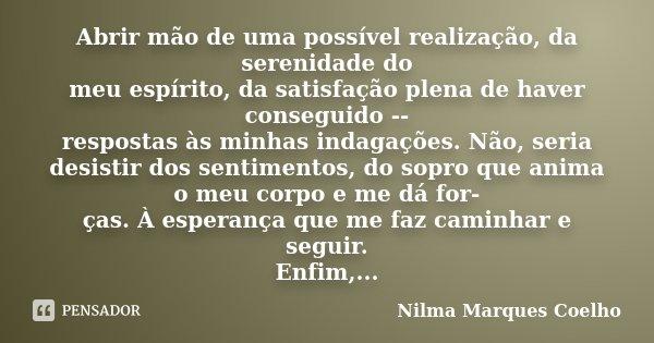 Abrir mão de uma possível realização, da serenidade do meu espírito, da satisfação plena de haver conseguido -- respostas às minhas indagações. Não, seria desis... Frase de Nilma Marques Coelho.