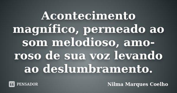 Acontecimento magnífico, permeado ao som melodioso, amo- roso de sua voz levando ao deslumbramento.... Frase de Nilma Marques Coelho.