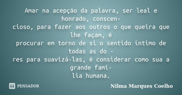Amar na acepção da palavra, ser leal e honrado, conscen- cioso, para fazer aos outros o que queira que lhe façam, é procurar em torno de si o sentido íntimo de ... Frase de Nilma Marques Coelho.