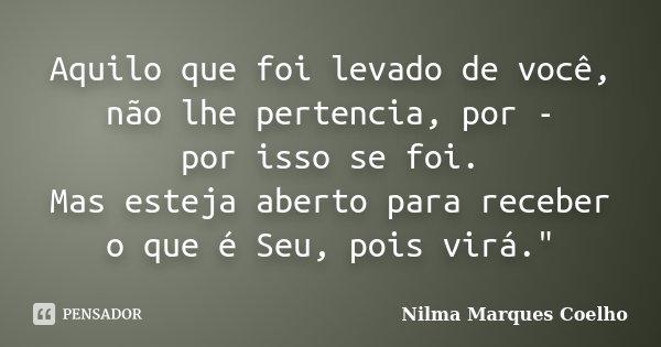 """Aquilo que foi levado de você, não lhe pertencia, por - por isso se foi. Mas esteja aberto para receber o que é Seu, pois virá.""""... Frase de Nilma Marques Coelho."""
