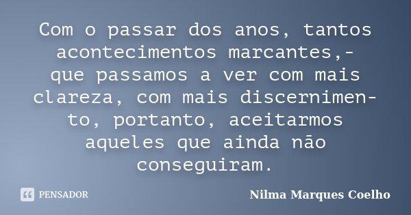 Com o passar dos anos, tantos acontecimentos marcantes,- que passamos a ver com mais clareza, com mais discernimen- to, portanto, aceitarmos aqueles que ainda n... Frase de Nilma Marques Coelho.