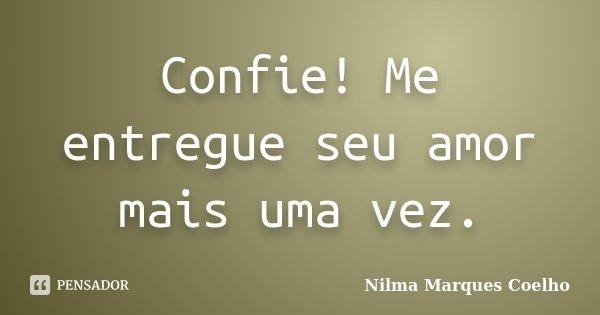 Confie! Me entregue seu amor mais uma vez.... Frase de Nilma Marques Coelho.