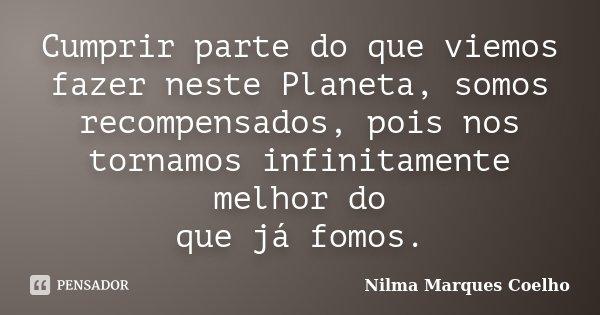 Cumprir parte do que viemos fazer neste Planeta, somos recompensados, pois nos tornamos infinitamente melhor do que já fomos.... Frase de Nilma Marques Coelho.