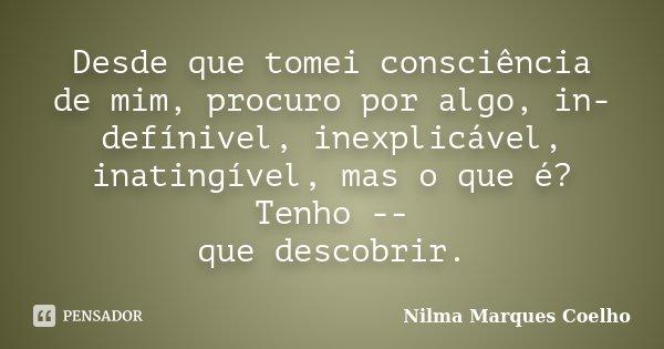 Desde que tomei consciência de mim, procuro por algo, in- defínivel, inexplicável, inatingível, mas o que é? Tenho -- que descobrir.... Frase de Nilma Marques Coelho.