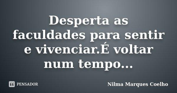 Desperta as faculdades para sentir e vivenciar.É voltar num tempo...... Frase de Nilma Marques Coelho.