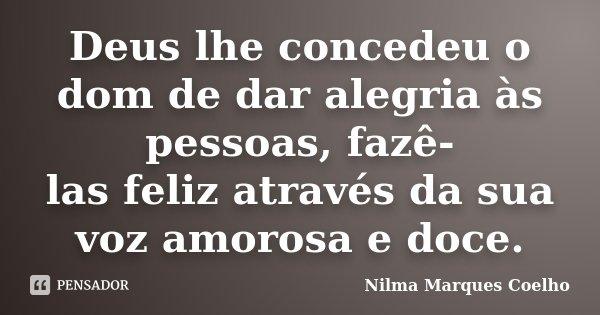 Deus lhe concedeu o dom de dar alegria às pessoas, fazê- las feliz através da sua voz amorosa e doce.... Frase de Nilma Marques Coelho.
