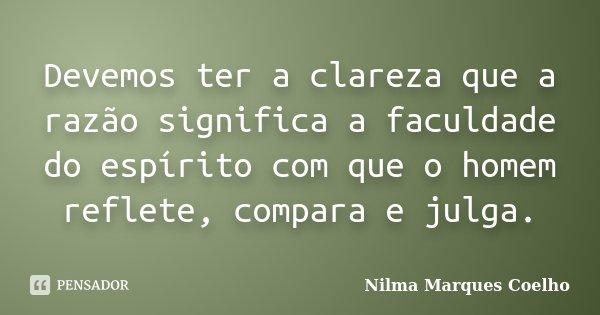 Devemos ter a clareza que a razão significa a faculdade do espírito com que o homem reflete, compara e julga.... Frase de Nilma Marques Coelho.