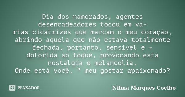 Dia dos namorados, agentes desencadeadores tocou em vá- rias cicatrizes que marcam o meu coração, abrindo aquela que não estava totalmente fechada, portanto, se... Frase de Nilma Marques Coelho.