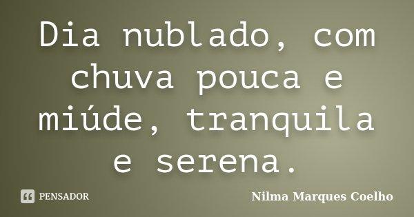 Dia nublado, com chuva pouca e miúde, tranquila e serena.... Frase de Nilma Marques Coelho.