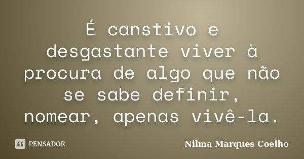 É canstivo e desgastante viver à procura de algo que não se sabe definir, nomear, apenas vivê-la.... Frase de Nilma Marques Coelho.