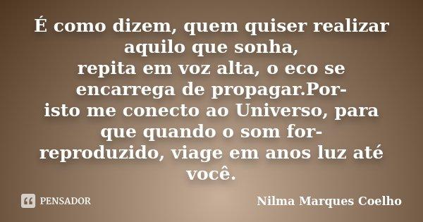 É como dizem, quem quiser realizar aquilo que sonha, repita em voz alta, o eco se encarrega de propagar.Por- isto me conecto ao Universo, para que quando o som ... Frase de Nilma Marques Coelho.