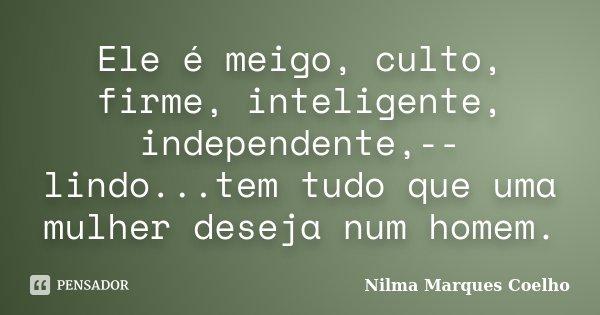 Ele é meigo, culto, firme, inteligente, independente,-- lindo...tem tudo que uma mulher deseja num homem.... Frase de Nilma Marques Coelho.