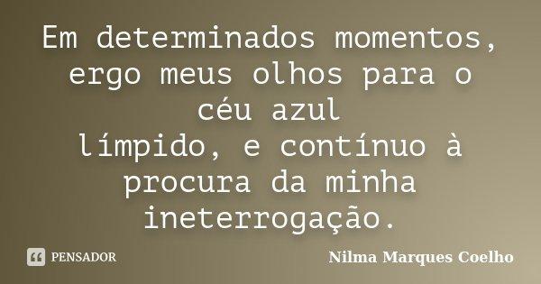 Em determinados momentos, ergo meus olhos para o céu azul límpido, e contínuo à procura da minha ineterrogação.... Frase de Nilma Marques Coelho.