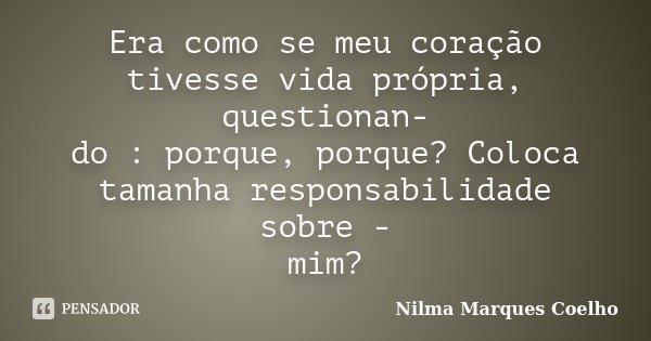 Era como se meu coração tivesse vida própria, questionan- do : porque, porque? Coloca tamanha responsabilidade sobre - mim?... Frase de Nilma Marques Coelho.