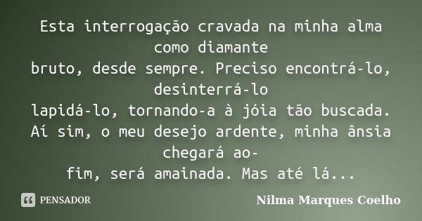 Esta interrogação cravada na minha alma como diamante bruto, desde sempre. Preciso encontrá-lo, desinterrá-lo lapidá-lo, tornando-a à jóia tão buscada. Aí sim, ... Frase de Nilma Marques Coelho.