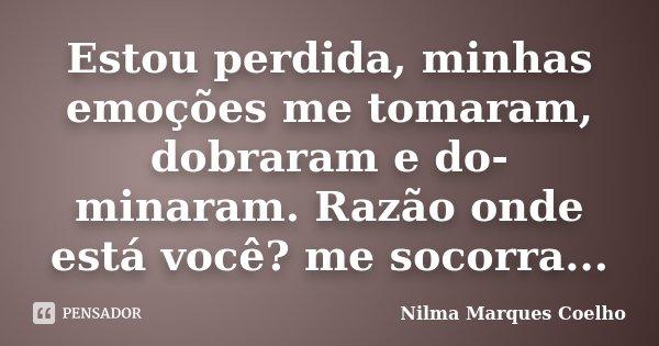 Estou perdida, minhas emoções me tomaram, dobraram e do- minaram. Razão onde está você? me socorra...... Frase de Nilma Marques Coelho.