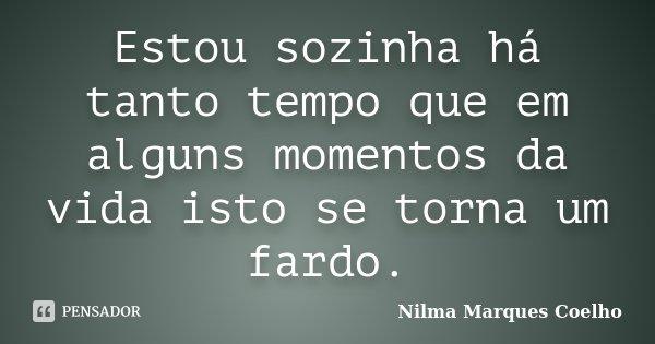 Estou sozinha há tanto tempo que em alguns momentos da vida isto se torna um fardo.... Frase de Nilma Marques Coelho.