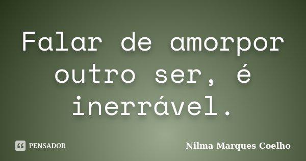 Falar de amorpor outro ser, é inerrável.... Frase de Nilma Marques Coelho.