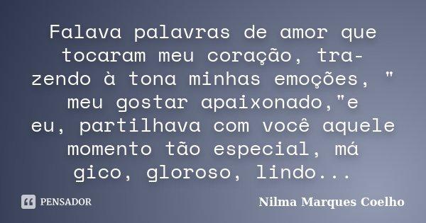 """Falava palavras de amor que tocaram meu coração, tra- zendo à tona minhas emoções, """" meu gostar apaixonado,""""e eu, partilhava com você aquele momento t... Frase de Nilma Marques Coelho."""