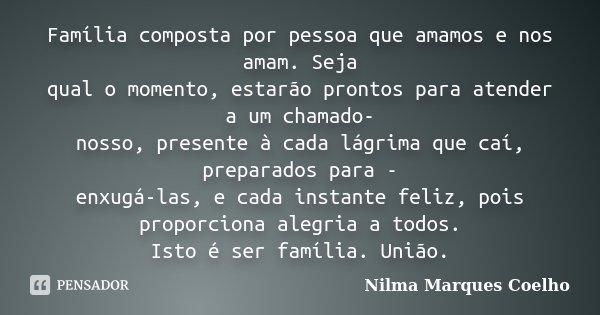 Família composta por pessoa que amamos e nos amam. Seja qual o momento, estarão prontos para atender a um chamado- nosso, presente à cada lágrima que caí, prepa... Frase de Nilma Marques Coelho.