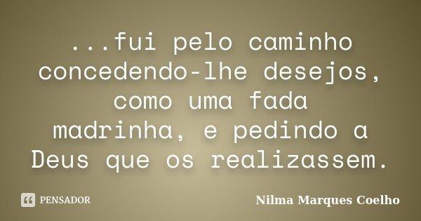 ...fui pelo caminho concedendo-lhe desejos, como uma fada madrinha, e pedindo a Deus que os realizassem.... Frase de Nilma Marques Coelho.