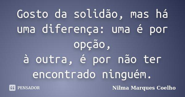 Gosto da solidão, mas há uma diferença: uma é por opção, à outra, é por não ter encontrado ninguém.... Frase de Nilma Marques Coelho.