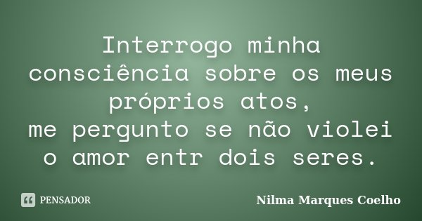 Interrogo minha consciência sobre os meus próprios atos, me pergunto se não violei o amor entr dois seres.... Frase de Nilma Marques Coelho.