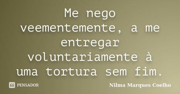 Me nego veementemente, a me entregar voluntariamente à uma tortura sem fim.... Frase de Nilma Marques Coelho.