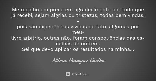 Me recolho em prece em agradecimento por tudo que já recebi, sejam algrias ou tristezas, todas bem vindas, - pois são experiências vividas de fato, algumas por ... Frase de Nilma Marques Coelho.