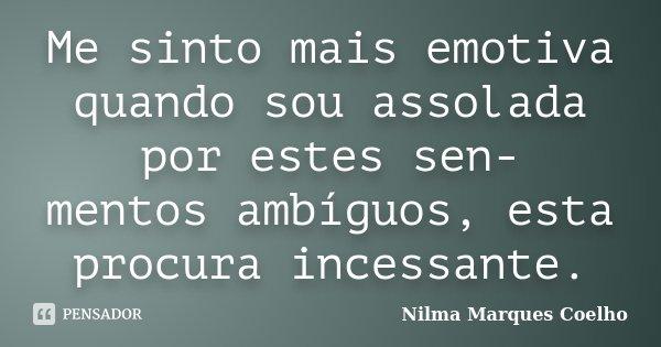 Me sinto mais emotiva quando sou assolada por estes sen- mentos ambíguos, esta procura incessante.... Frase de Nilma Marques Coelho.