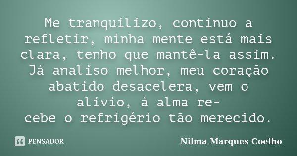 Me tranquilizo, continuo a refletir, minha mente está mais clara, tenho que mantê-la assim. Já analiso melhor, meu coração abatido desacelera, vem o alívio, à a... Frase de Nilma Marques Coelho.