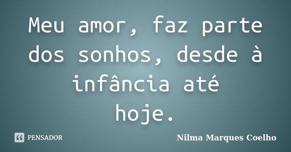 Meu amor, faz parte dos sonhos, desde à infância até hoje.... Frase de Nilma Marques Coelho.