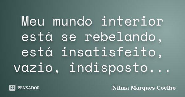 Meu mundo interior está se rebelando, está insatisfeito, vazio, indisposto...... Frase de Nilma Marques Coelho.